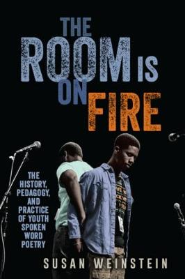 The Room Is on Fire: The History, Pedagogy, and Practice of Youth Spoken Word Poetry (Hardback)