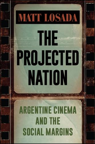 The Projected Nation: Argentine Cinema and the Social Margins - SUNY series in Latin American Cinema (Hardback)