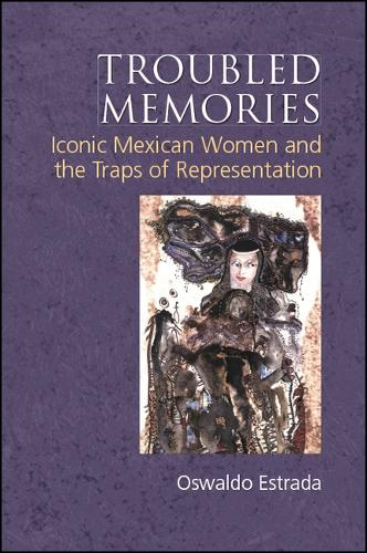 Troubled Memories: Iconic Mexican Women and the Traps of Representation - SUNY series, Genders in the Global South (Hardback)