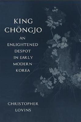 King Chongjo, an Enlightened Despot in Early Modern Korea (Hardback)