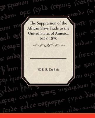 The Suppression of the African Slave Trade to the United States of America 1638 1870 (Paperback)