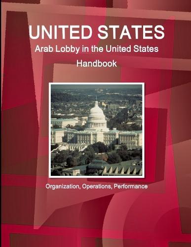 United States: Arab Lobby in the United States Handbook: Organization, Operations, Performance (Paperback)