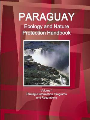 Paraguay Ecology and Nature Protection Handbook Volume 1 Strategic Information, Programs and Regulations (Paperback)