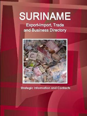 Suriname Export-Import, Trade and Business Directory - Strategic Information and Contacts (Paperback)