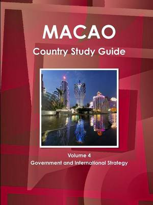 Macao Country Study Guide Volume 4 Government and International Strategy (Paperback)
