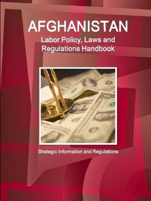 Afghanistan Labor Policy, Laws and Regulations Handbook: Strategic Information and Regulations (Paperback)