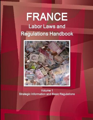 France Labor Laws and Regulations Handbook Volume 1 Strategic Information and Basic Regulations (Paperback)