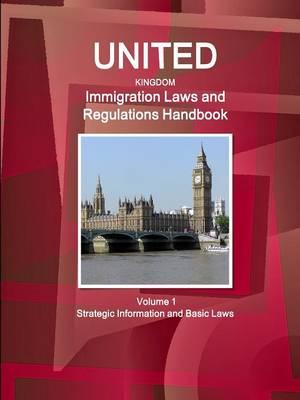 United Kingdom Immigration Laws and Regulations Handbook Volume 1 Strategic Information and Basic Laws (Paperback)