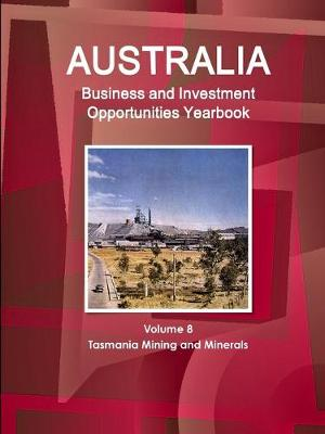 Australia Business and Investment Opportunities Yearbook Volume 8 Tasmania Mining and Minerals (Paperback)