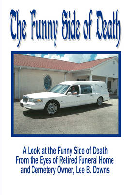 The Funny Side of Death: A Look at the Funny Side of Death from the Eyes of Retired Funeral Home and Cemetery Owner, Lee B. Downs (Paperback)