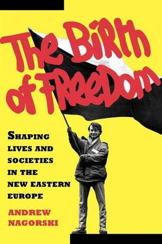 The Birth of Freedom: Shaping Lives and Societies in the New Eastern Europe (Paperback)