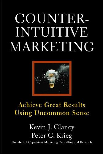 Counterintuitive Marketing: Achieving Great Results Using Common Sense (Paperback)
