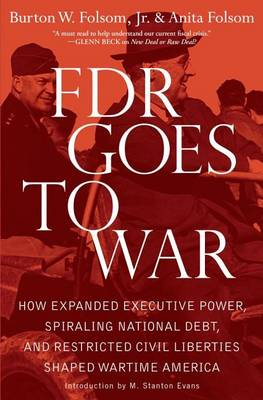 FDR Goes to War: How Expanded Executive Power, Spiraling National Debt, and Restricted Civil Liberties Shaped Wartime America (Hardback)
