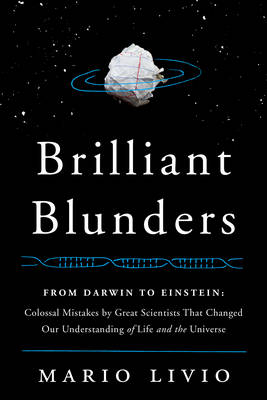 Brilliant Blunders: From Darwin to Einstein - Colossal Mistakes by Great Scientists That Changed Our Understanding of Life and the Universe (Hardback)