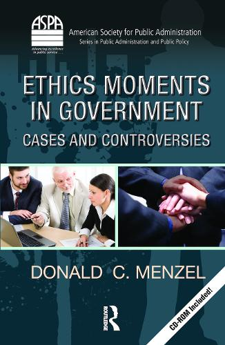 Ethics Moments in Government: Cases and Controversies - ASPA Series in Public Administration and Public Policy (Hardback)