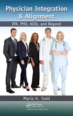 Physician Integration & Alignment: IPA, PHO, ACOs, and Beyond (Hardback)
