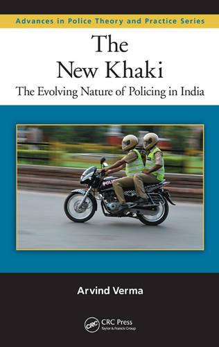 The New Khaki: The Evolving Nature of Policing in India - Advances in Police Theory and Practice (Hardback)