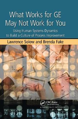 What Works for GE May Not Work for You: Using Human Systems Dynamics to Build a Culture of Process Improvement (Hardback)