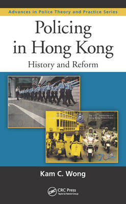 Policing in Hong Kong: History and Reform - Advances in Police Theory and Practice (Hardback)