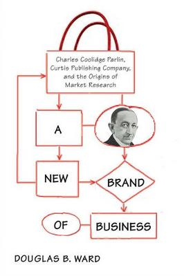 A New Brand of Business: Charles Coolidge Parlin, Curtis Publishing Company, and the Origins of Market Research (Hardback)