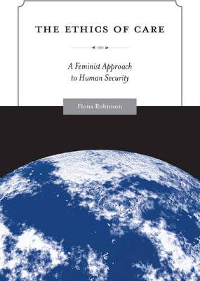 The Ethics of Care: A Feminist Approach to Human Security - Global Ethics and Politics (Paperback)