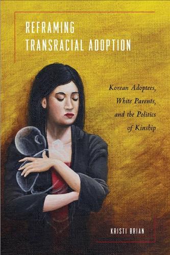 Reframing Transracial Adoption: Adopted Koreans, White Parents, and the Politics of Kinship (Hardback)