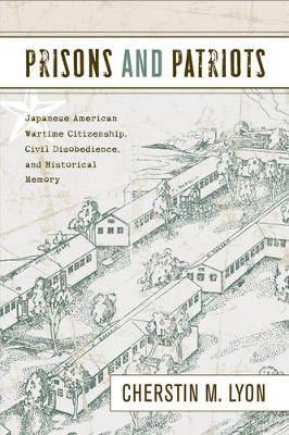 Prisons and Patriots: Japanese American Wartime Citizenship, Civil Disobedience, and Historical Memory (Hardback)