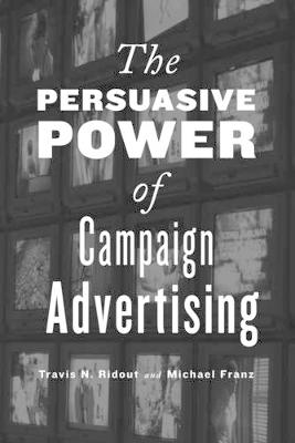 The Persuasive Power of Campaign Advertising (Hardback)