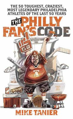 The Philly Fan's Code: The 50 Toughest, Craziest, Most Legendary Philadelphia Athletes of the Last 50 Years (Paperback)