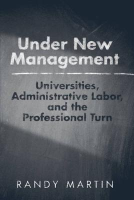Under New Management: Universities, Administrative Labor, and the Professional Turn (Hardback)