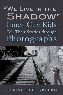 """""""We Live in the Shadow"""": Inner-City Kids Tell Their Stories through Photographs (Hardback)"""