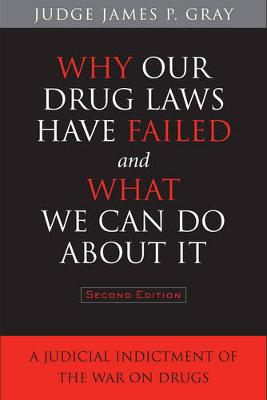 Why Our Drug Laws Have Failed and What We Can Do About It: A Judicial Indictment of the War on Drugs (Hardback)