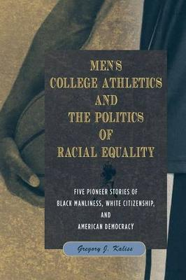 Men's College Athletics and the Politics of Racial Equality: Five Pioneer Stories of Black Manliness, White Citizenship, and American Democracy (Hardback)