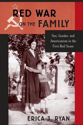 Red War on the Family: Sex, Gender, and Americanism in the First Red Scare (Hardback)