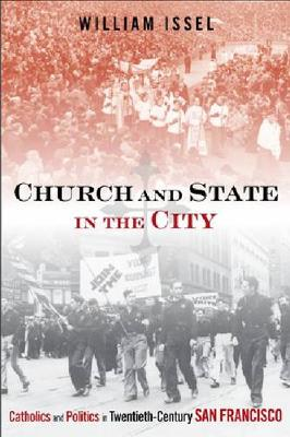 Church and State in the City: Catholics and Politics in Twentieth-Century San Francisco - Urban Life, Landscape and Policy (Paperback)