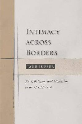 Intimacy Across Borders: Race, Religion, and Migration in the U.S. Midwest (Hardback)