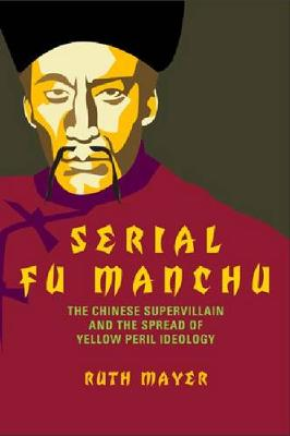 Serial Fu Manchu: The Chinese Supervillain and the Spread of Yellow Peril Ideology - Asian American History & Cultu (Hardback)