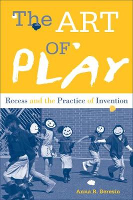 The Art of Play: Recess and the Practice of Invention (Hardback)