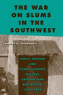 The War on Slums in the Southwest: Public Housing and Slum Clearance in Texas, Arizona, and New Mexico, 1935-1965 - Urban Life, Landscape and Policy (Paperback)