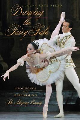 Dancing the Fairy Tale: Producing and Performing The Sleeping Beauty (Hardback)