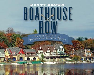 Boathouse Row: Waves of Change in the Birthplace of American Rowing (Hardback)
