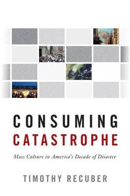 Consuming Catastrophe: Mass Culture in America's Decade of Disaster (Hardback)