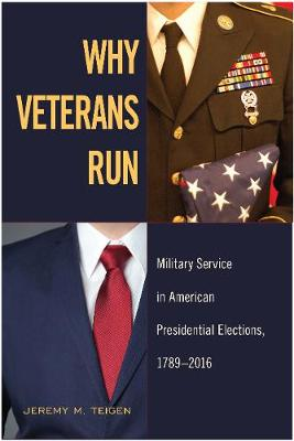 Why Veterans Run: Military Service in American Presidential Elections, 1789-2016 (Hardback)