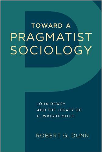 Toward a Pragmatist Sociology: John Dewey and the Legacy of C. Wright Mills (Hardback)