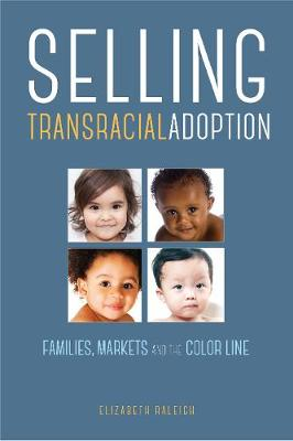 Selling Transracial Adoption: Families, Markets, and the Color Line (Hardback)