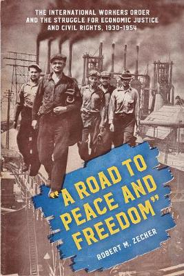 """A Road to Peace and Freedom"": The International Workers Order and the Struggle for Economic Justice and Civil Rights, 1930-1954 (Hardback)"