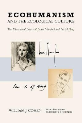 Ecohumanism and the Ecological Culture: The Educational Legacy of Lewis Mumford and Ian McHarg (Hardback)
