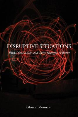 Disruptive Situations: Fractal Orientalism and Queer Strategies in Beirut (Hardback)