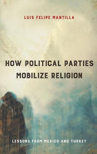 How Political Parties Mobilize Religion: Lessons from Mexico and Turkey - Religious Engagement in Democratic Politics (Hardback)