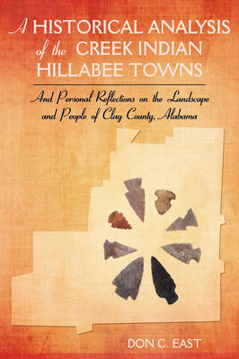 A Historical Analysis of the Creek Indian Hillabee Towns: And Personal Reflections on the Landscape and People of Clay County, Alabama (Paperback)